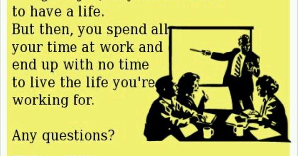 Work too much.....this is so my life!!! | Quotes To Live By ...