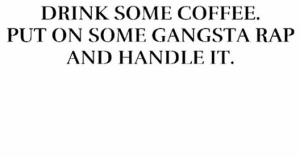 Drink some coffee. Put on some gangsta rap and handle it.