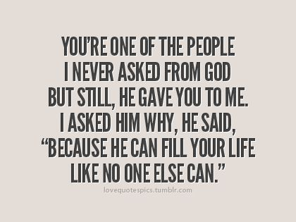 You Re One Of The People I Never Asked From God But Still He Gave You To Me I Asked Him Why He Said Because He Ca Love Quotes Sayings Love Quotes