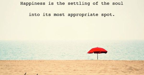 """Happiness is the settling of the soul into its most appropriate spot"""