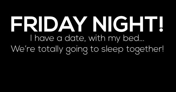 Still In Bed Quotes: FRIDAY NIGHT! I Have A Date, With My Bed... We're Totally
