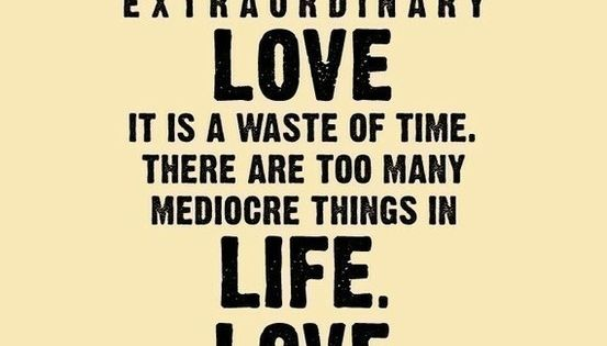 love quote. Unless it's mad, passionate, extraordinary love it is a waste