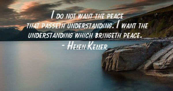 Helen Keller Quote I Do Not Want The Peace That Passeth Understanding I Want The Understanding Which Bringeth Peace Helen Keller Quotes Quotes Wisdom Quotes