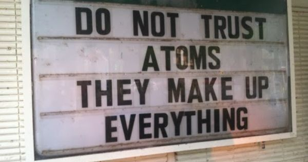Do Not Trust Atoms They Make Up Everything Funny Quotes Nerd Humor Funny Signs Humor