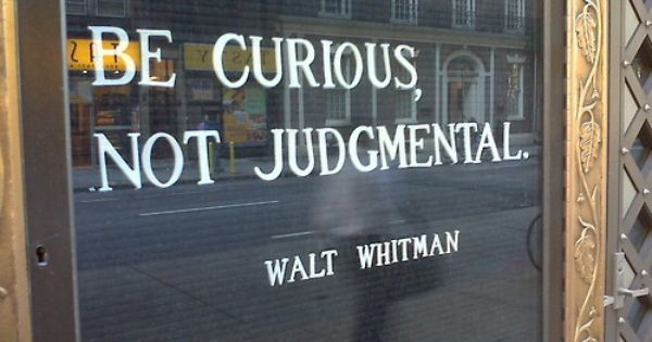 Need to remember this... be curious, not judgmental - walt whitman