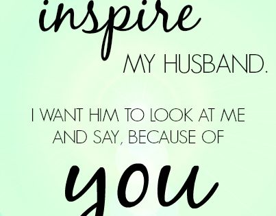 I want to inspire my husband. I want him to look at