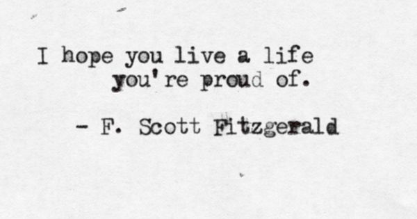 I hope you live a life you're proud of. by F. Scott