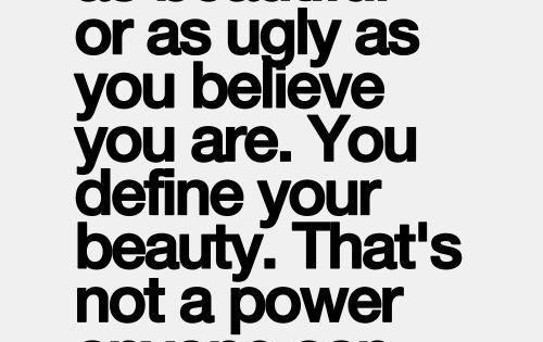 You are only as beautiful or as ugly as you believe. You