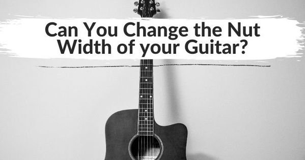Can You Change The Nut Width Of Your Guitar Yea Big In 2020 Guitar Playing Guitar You Changed