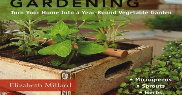 Indoor Kitchen Gardening: Turn Your Home Into a Year-round Vegetable Garden * Microgreens * Sprouts