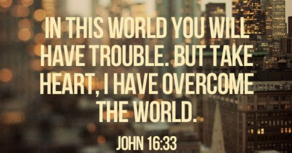 "littlethingsaboutgod: ""…In this world you will have trouble. But take heart! I"