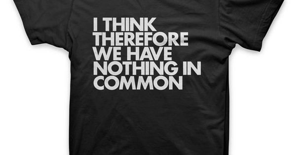 """""""I think therefore we have nothing in common"""" #tshirt by ..."""