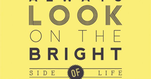Always look on the bright side of life. Monty Python