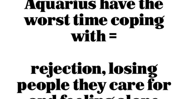 Aquarius have the worst time coping with = rejection, losing people they