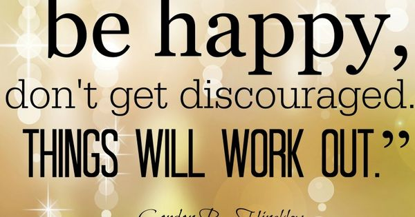 Pinterest Happy Quotes: Be Believing, Be Happy, Don't Get Discouraged, Things Will