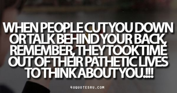 Quote:When people cut you down or talk behind your back ...