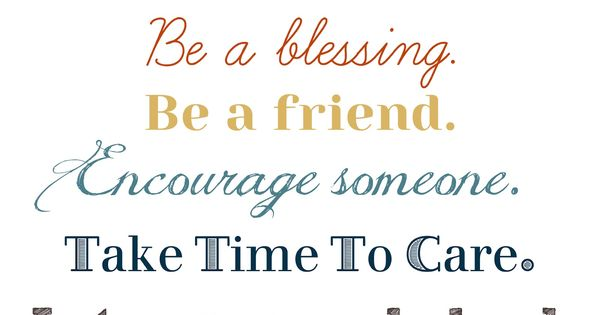 TODAY will never come again. Be a blessing. Be a friend. Encourage