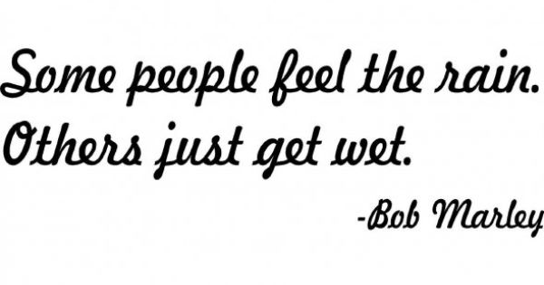 some people feel the rain. others just get wet. Bob Marley quote