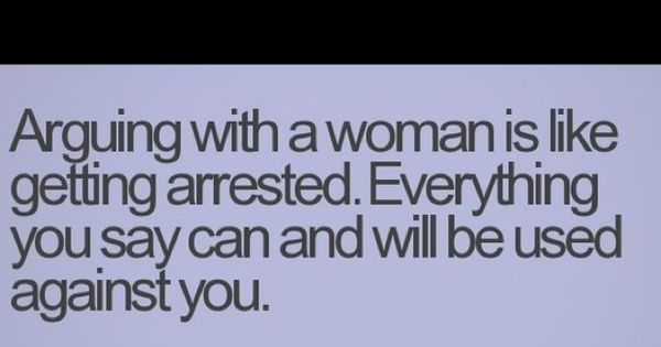 Arguing with a woman is like getting arrested. Everything you say can
