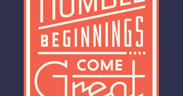 From humble beginnings come great things. Inspirational quotes, words of wisdom, words