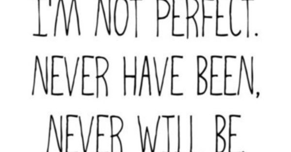 I'm not perfect. Never have been, never will be. THE TRUTH!