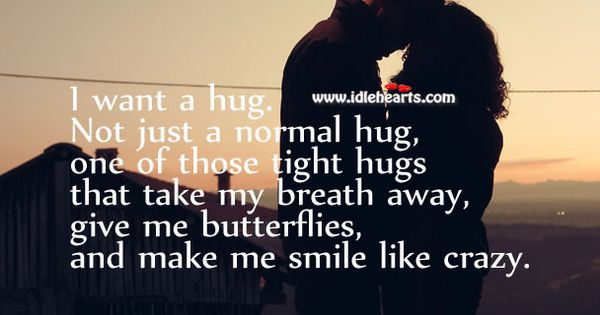 I Want A Hug. Not Just A Normal Hug, One Of Those Tight