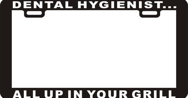 Dental Hygienist All Up In Your Grill License Plate Frame