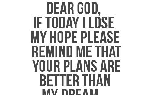 Dear God, If today I lose my hope, please remind me that YOUR PLANS ARE BETTER than my dream! quote