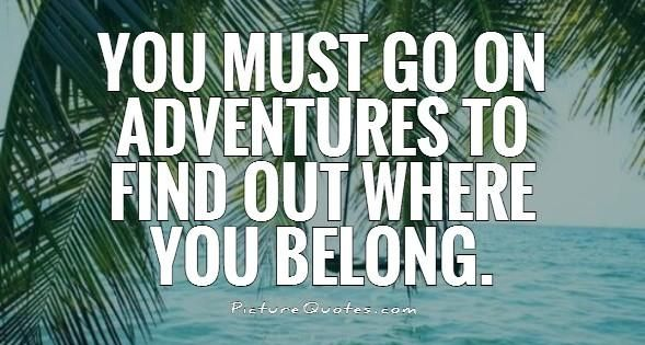 Adventure Quotes: You Must Go On Adventures To Find Out Where You Belong