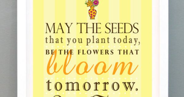 u0026quot may the seeds that you plant today  be the flowers that