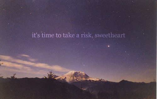 its time to take a risk, sweetheart mountain picture quote