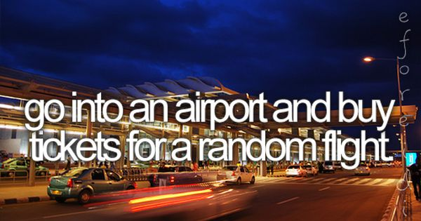 Go into an airport and buy tickets for a random flight! On
