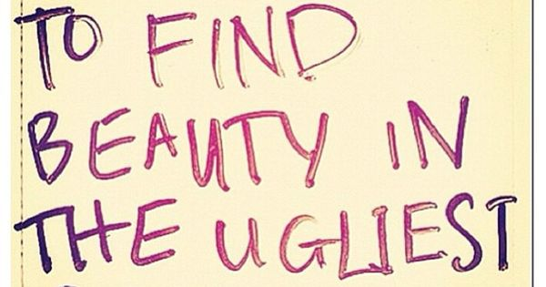 The truth is...Its up to you to find beauty in the ugliest