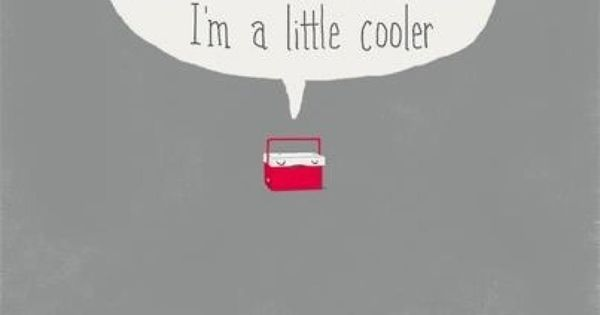 can't stop laughing// little cooler// pun