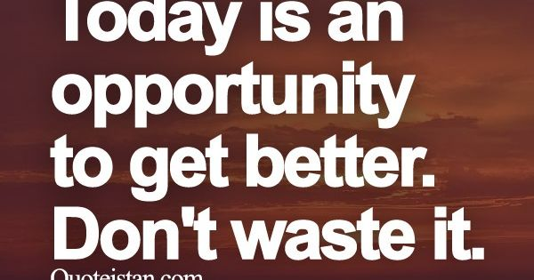 Today Is An Opportunity To Get Better Dont Waste It