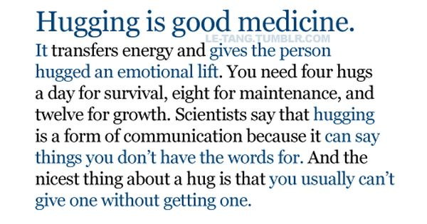 Hugging is good medicine. It transfers energy and gives the person hugged