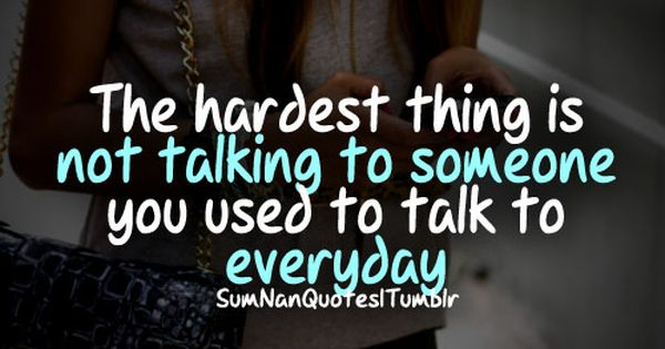 The Hardest Thing Is Not Talking To Someone You Used To Talk To Everyday Relatable Quotes Me Quotes Words