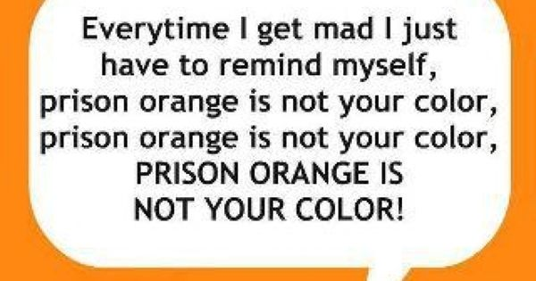 Prison Orange is not my color! So true.