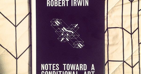 Notes Toward a Conditional Art by Robert Irwin | See more about