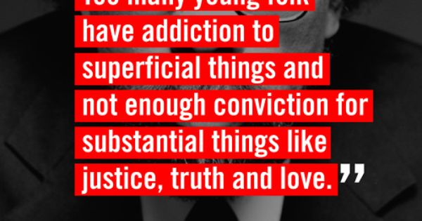"""Too many young people have addiction to superficial things and enough conviction"