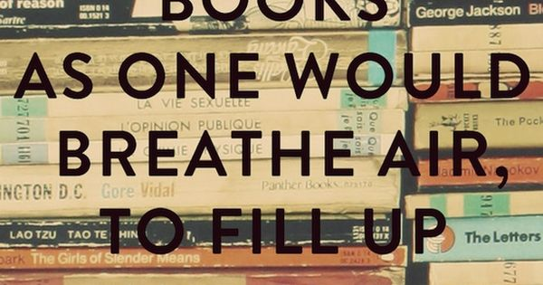 """She reads books as one would breathe air to fill up and"