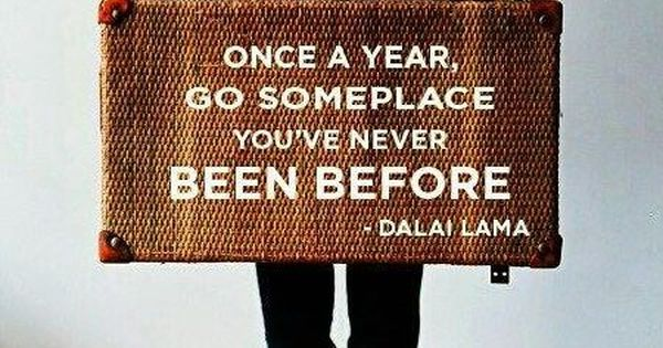 Once a year go someplace you've never been before. ~ Dalai Lama.