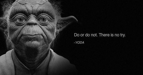 Do or Do NOT. There is no try. - Yoda quote