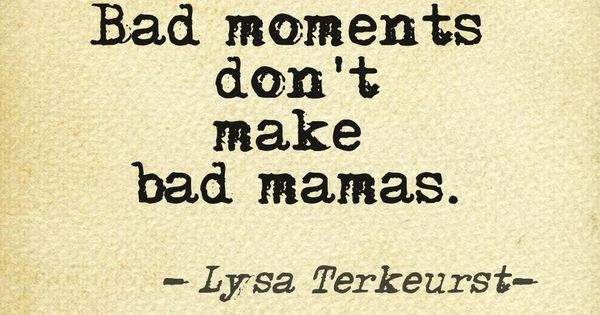 Bad moments don't make bad mamas. Gotta remember this!