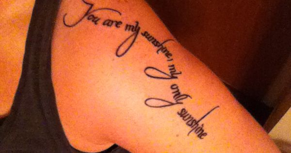 "My new tattoo, ""you are my sunshine, my only sunshine"" 4 my"