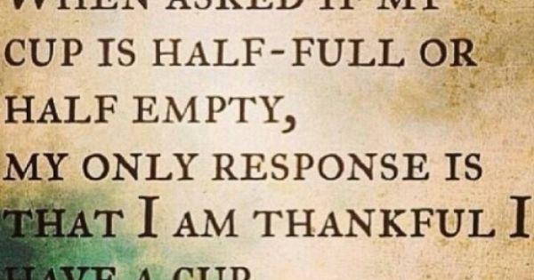Cup Half Full Quotes: When Asked If My Cup Is Half Full Or Half Empty