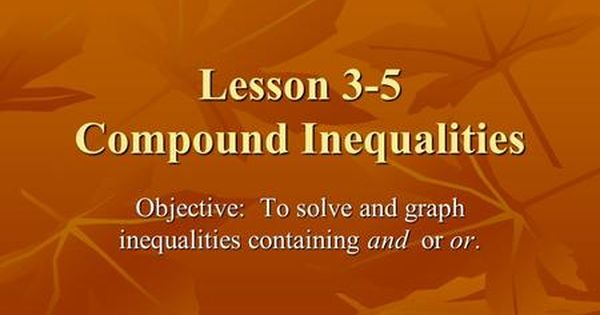 Lesson 3 5 Compound Inequalities Objective To Solve And Graph Inequalities Containing And O O O Or Or Compound Inequalities Inequality Lesson