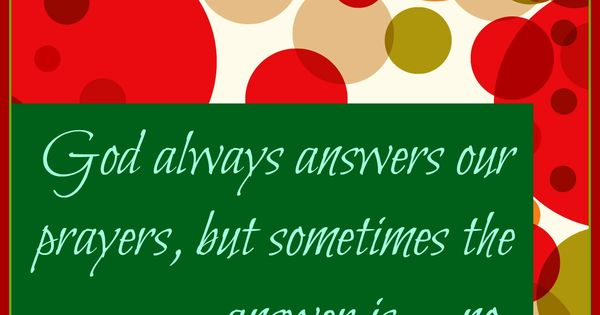 God Always Answers Our Prayers, But Sometimes The Answer