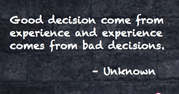 Did I Make The Right Decision Quotes: Good Decisions Come From Experience And Experience Comes