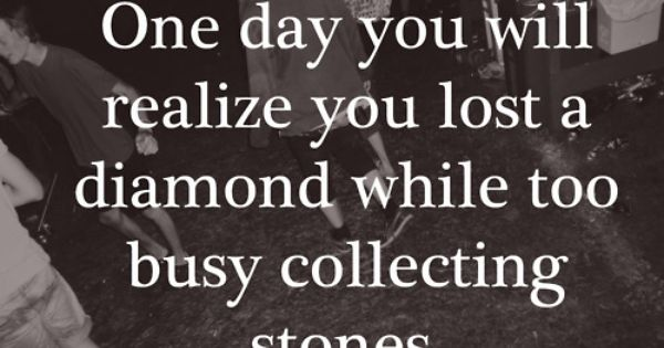 one day you will realize you lost a diamond while too busy